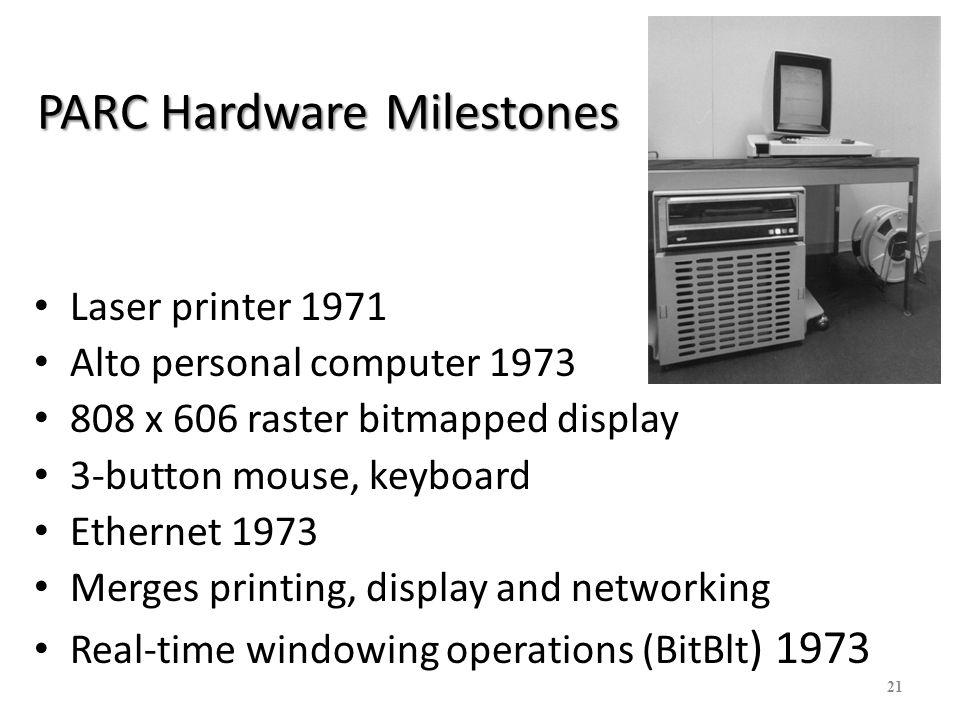 21 PARC Hardware Milestones Laser printer 1971 Alto personal computer 1973 808 x 606 raster bitmapped display 3-button mouse, keyboard Ethernet 1973 M