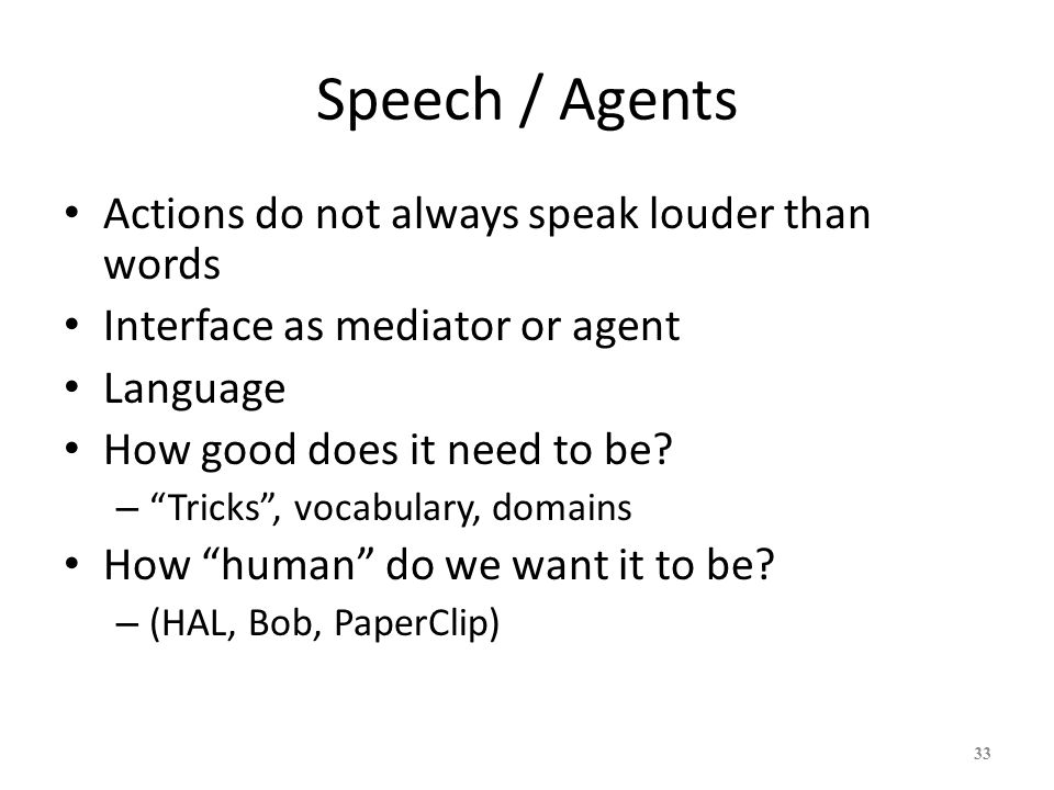 33 Speech / Agents Actions do not always speak louder than words Interface as mediator or agent Language How good does it need to be? – Tricks, vocabu