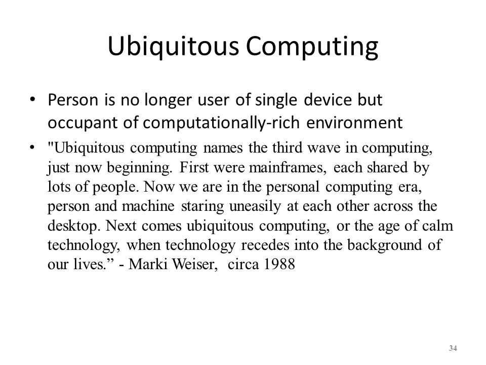 34 Ubiquitous Computing Person is no longer user of single device but occupant of computationally-rich environment