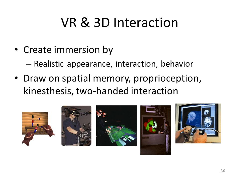 36 VR & 3D Interaction Create immersion by – Realistic appearance, interaction, behavior Draw on spatial memory, proprioception, kinesthesis, two-hand