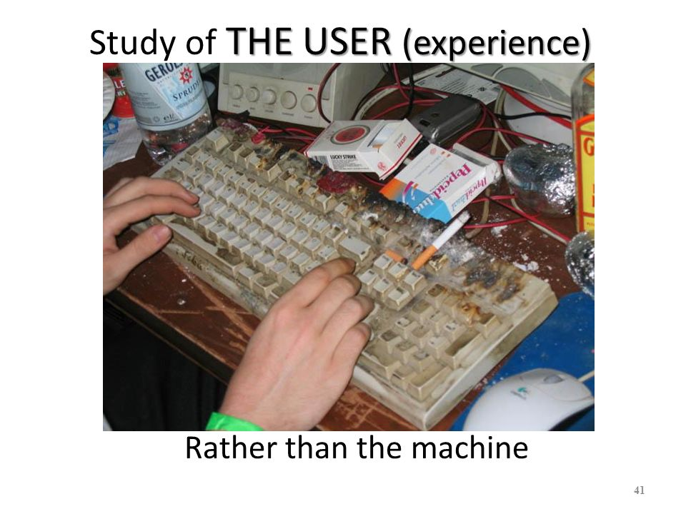 THE USER (experience) Study of THE USER (experience) 41 Rather than the machine