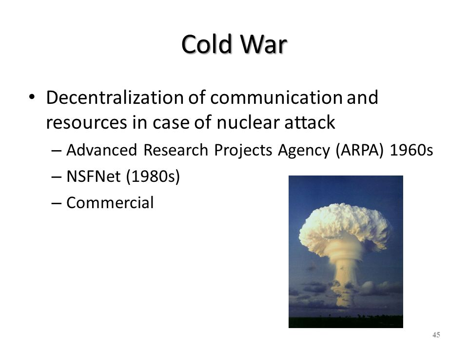 Cold War Decentralization of communication and resources in case of nuclear attack – Advanced Research Projects Agency (ARPA) 1960s – NSFNet (1980s) –