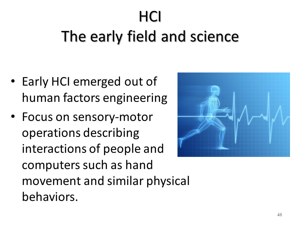 HCI The early field and science Early HCI emerged out of human factors engineering Focus on sensory-motor operations describing interactions of people