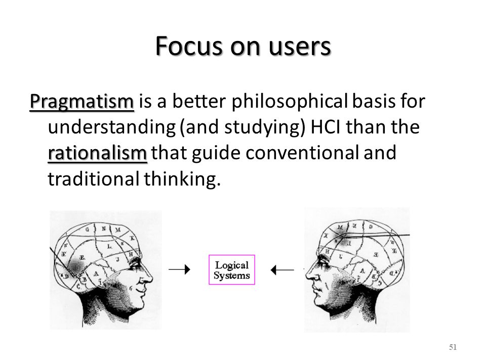 Focus on users Pragmatism rationalism Pragmatism is a better philosophical basis for understanding (and studying) HCI than the rationalism that guide