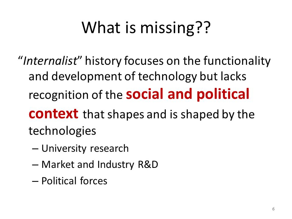What is missing?? Internalist history focuses on the functionality and development of technology but lacks recognition of the social and political con