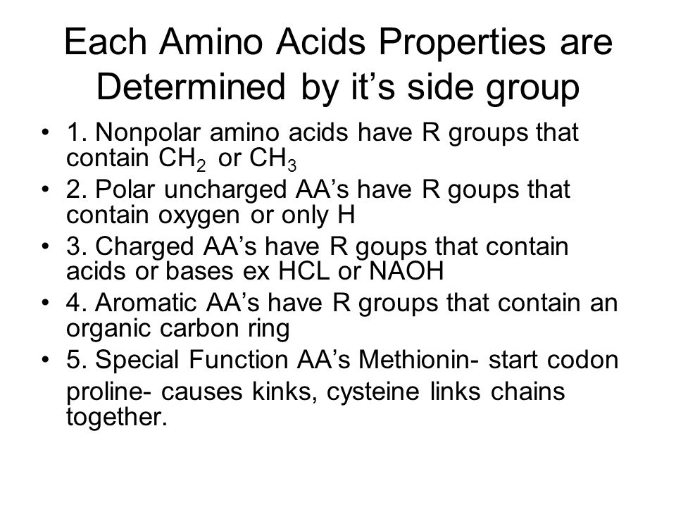 Each Amino Acids Properties are Determined by its side group 1. Nonpolar amino acids have R groups that contain CH 2 or CH 3 2. Polar uncharged AAs ha