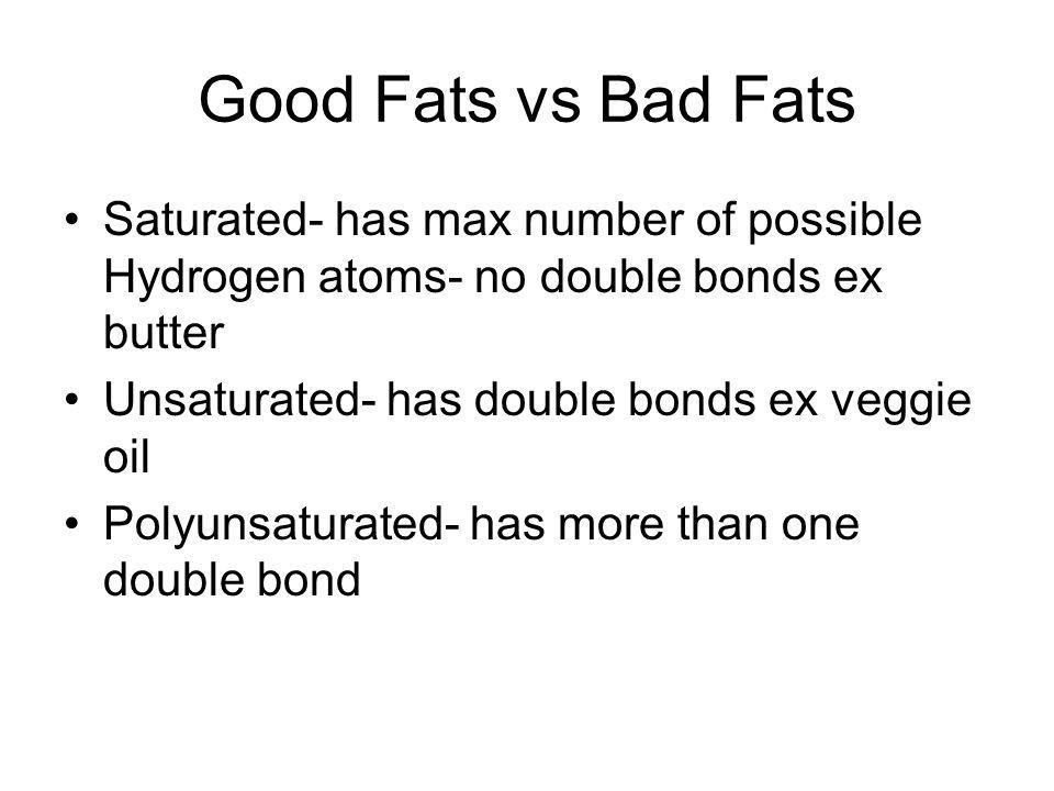 Good Fats vs Bad Fats Saturated- has max number of possible Hydrogen atoms- no double bonds ex butter Unsaturated- has double bonds ex veggie oil Poly