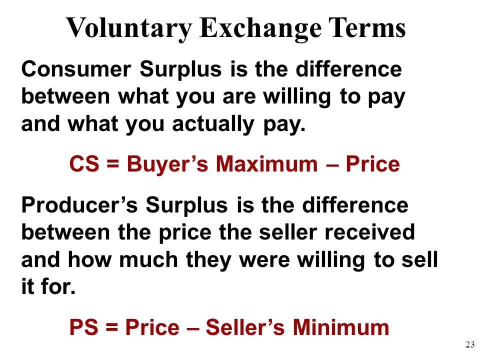 Consumer Surplus is the difference between what you are willing to pay and what you actually pay. CS = Buyers Maximum – Price Producers Surplus is the
