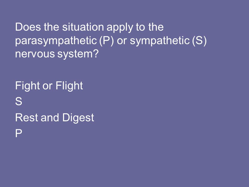 Does the situation apply to the parasympathetic (P) or sympathetic (S) nervous system? Fight or Flight S Rest and Digest P