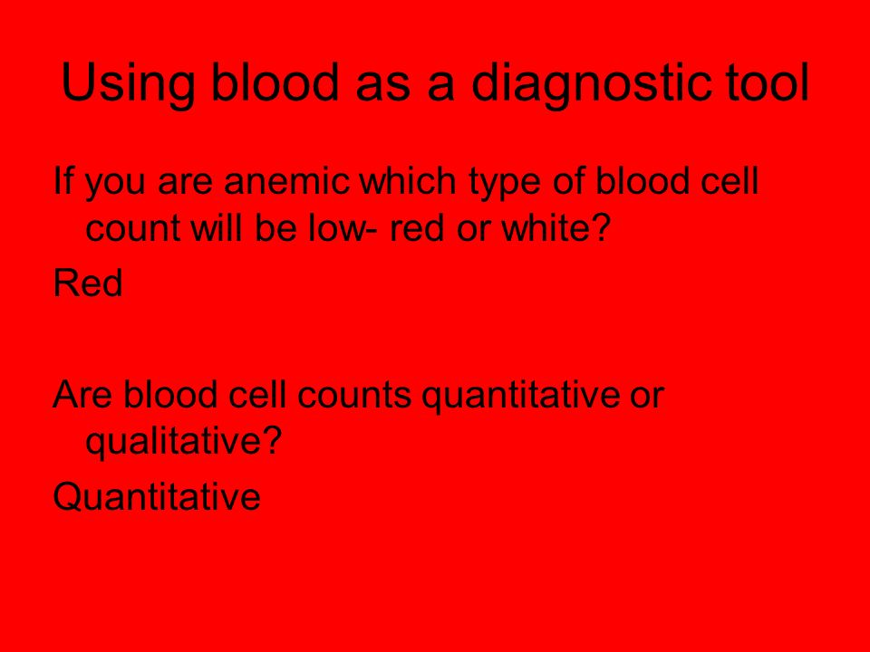 Using blood as a diagnostic tool If you are anemic which type of blood cell count will be low- red or white? Red Are blood cell counts quantitative or