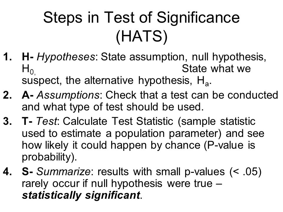Steps in Test of Significance (HATS) 1.H- Hypotheses: State assumption, null hypothesis, H 0, State what we suspect, the alternative hypothesis, H a.