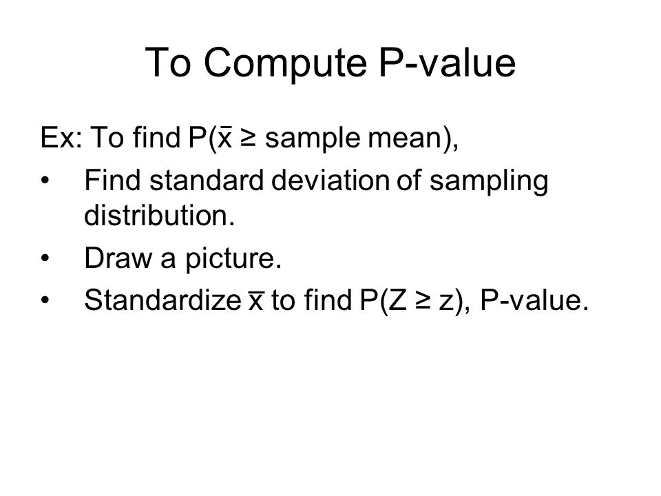To Compute P-value Ex: To find P(x sample mean), Find standard deviation of sampling distribution.
