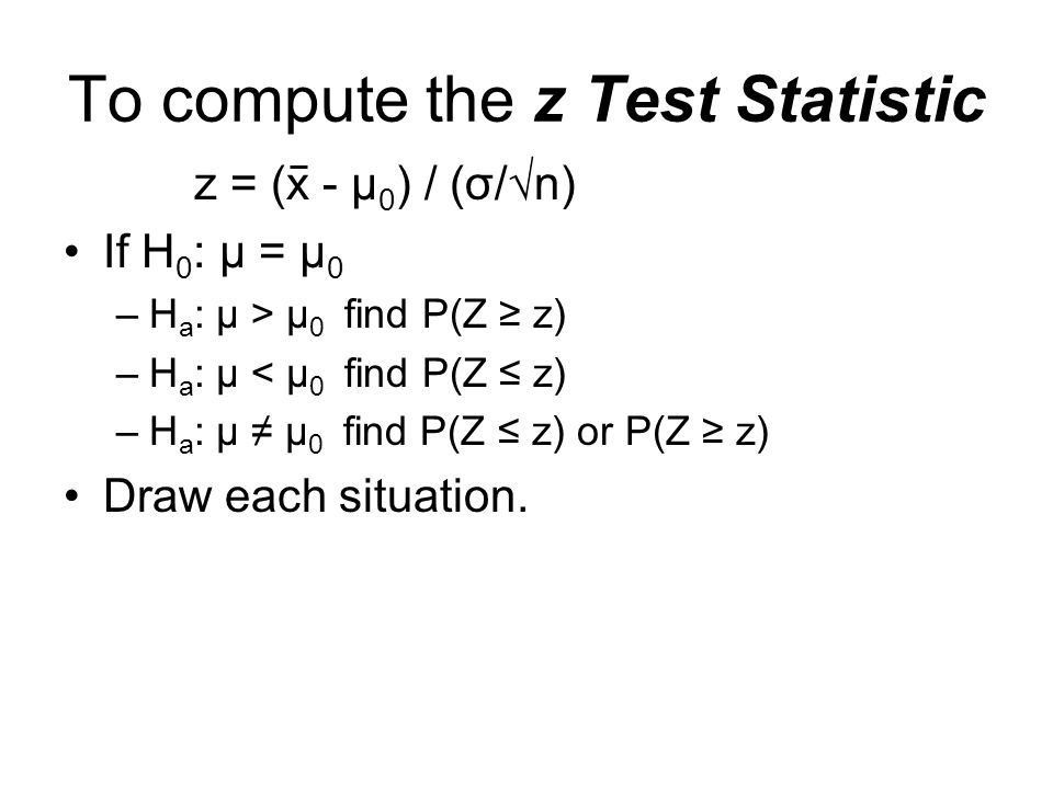 To compute the z Test Statistic z = (x - µ 0 ) / (σ/n) If H 0 : µ = µ 0 –H a : µ > µ 0 find P(Z z) –H a : µ < µ 0 find P(Z z) –H a : µ µ 0 find P(Z z) or P(Z z) Draw each situation.