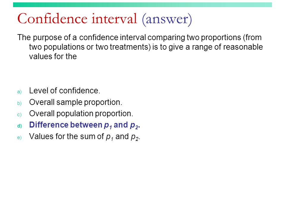 Confidence interval (answer) The purpose of a confidence interval comparing two proportions (from two populations or two treatments) is to give a range of reasonable values for the a) Level of confidence.