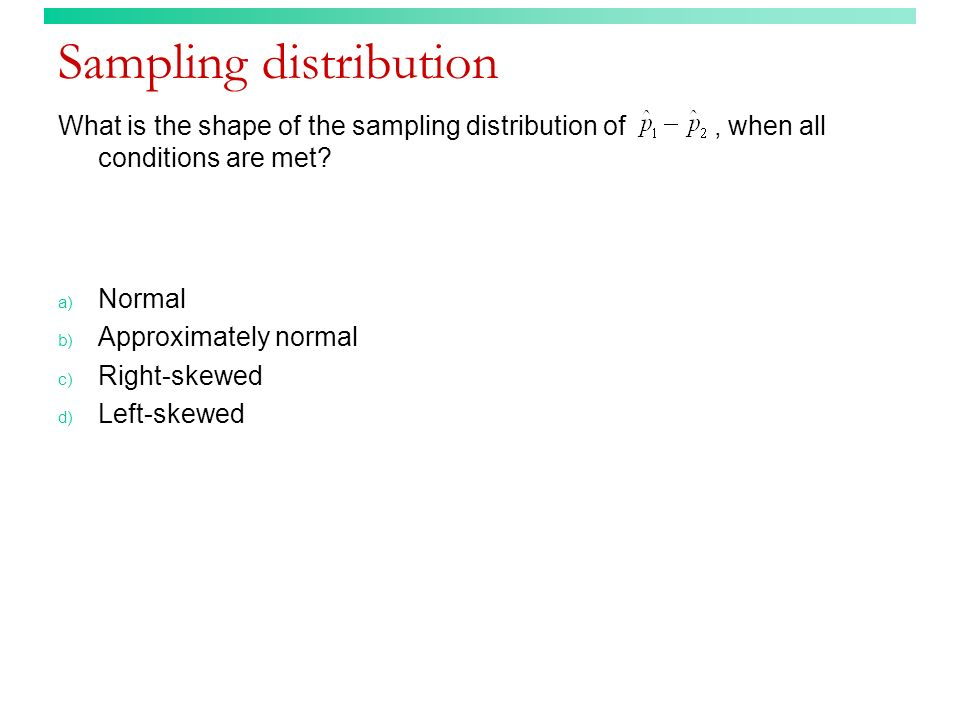 Sampling distribution What is the shape of the sampling distribution of, when all conditions are met.