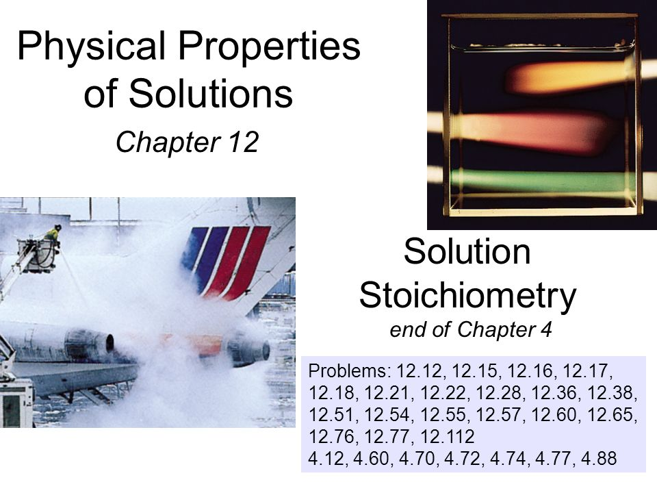 Physical Properties of Solutions Chapter 12 Solution Stoichiometry end of Chapter 4 Problems: 12.12, 12.15, 12.16, 12.17, 12.18, 12.21, 12.22, 12.28,