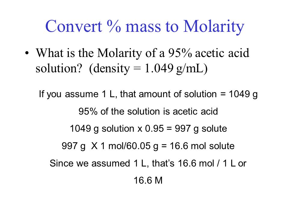 Convert % mass to Molarity What is the Molarity of a 95% acetic acid solution? (density = 1.049 g/mL) If you assume 1 L, that amount of solution = 104