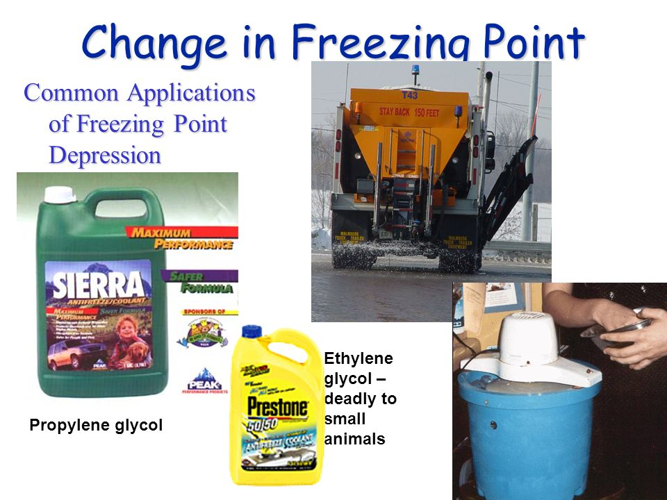 Change in Freezing Point Common Applications of Freezing Point Depression Propylene glycol Ethylene glycol – deadly to small animals