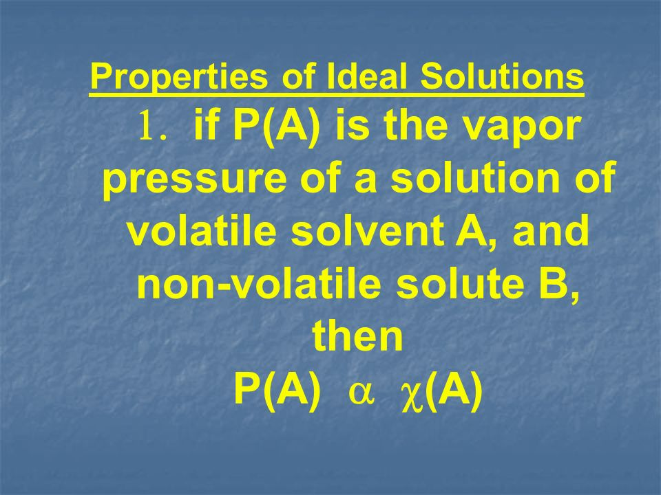Properties of Ideal Solutions if P(A) is the vapor pressure of a solution of volatile solvent A, and non-volatile solute B, then P(A) (A)