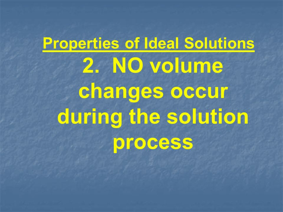 Properties of Ideal Solutions 2. NO volume changes occur during the solution process