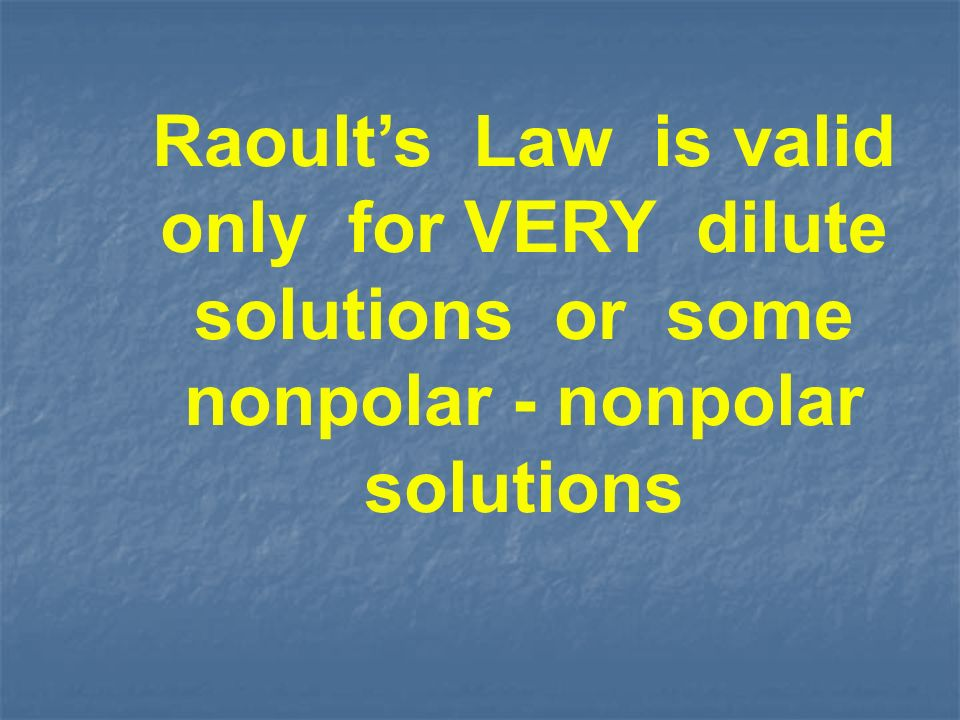 Raoults Law is valid only for VERY dilute solutions or some nonpolar - nonpolar solutions