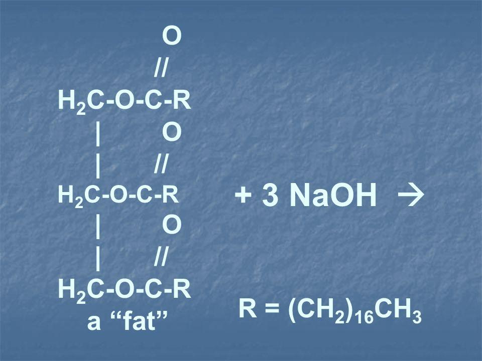 O // H 2 C-O-C-R | O | // H 2 C-O-C-R | O | // H 2 C-O-C-R a fat + 3 NaOH R = (CH 2 ) 16 CH 3
