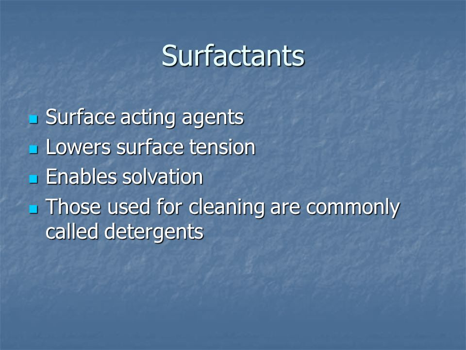 Surfactants Surface acting agents Surface acting agents Lowers surface tension Lowers surface tension Enables solvation Enables solvation Those used for cleaning are commonly called detergents Those used for cleaning are commonly called detergents