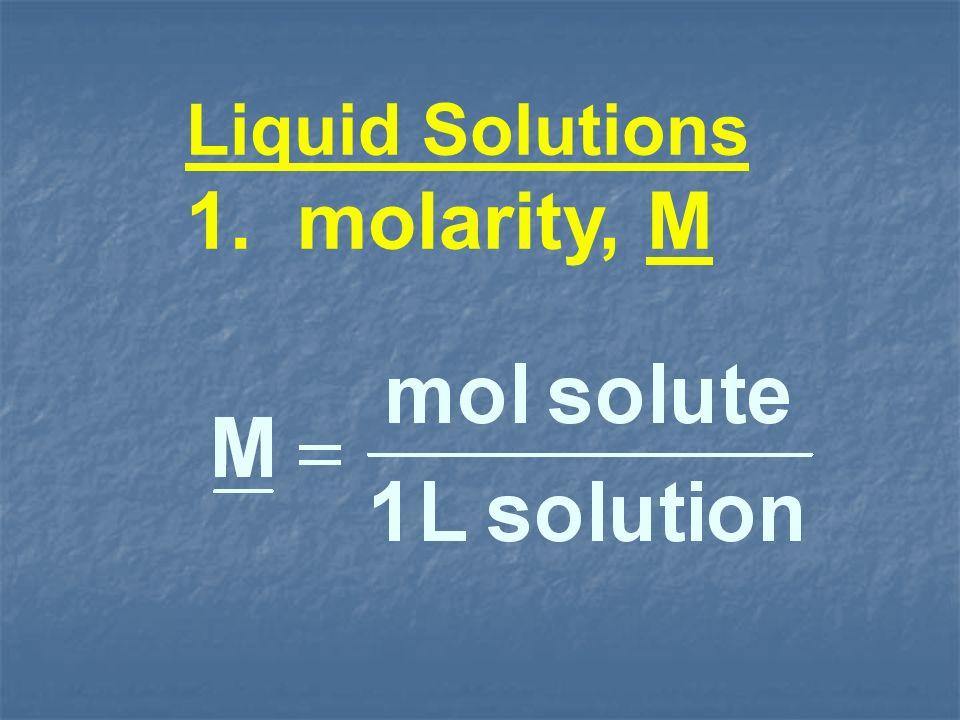 Liquid Solutions 1. molarity, M