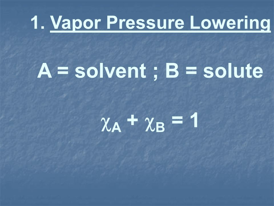 1. Vapor Pressure Lowering A = solvent ; B = solute A + B = 1