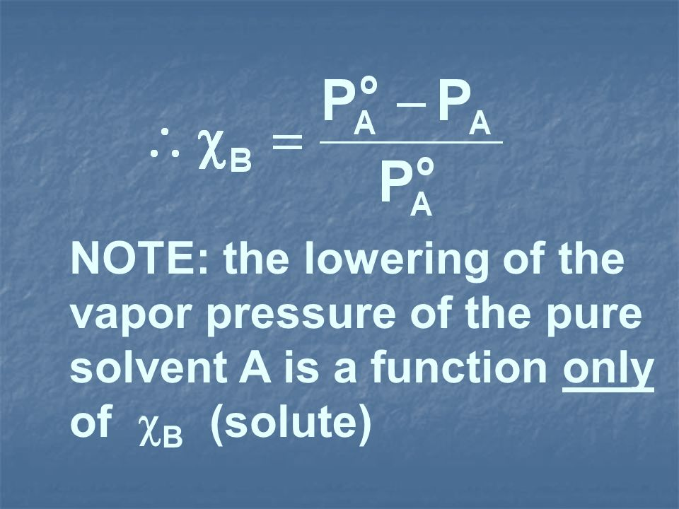 NOTE: the lowering of the vapor pressure of the pure solvent A is a function only of B (solute)