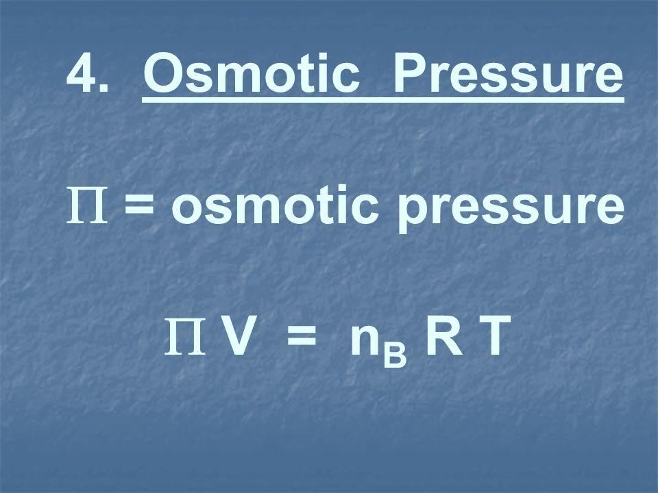 4. Osmotic Pressure = osmotic pressure V = n B R T