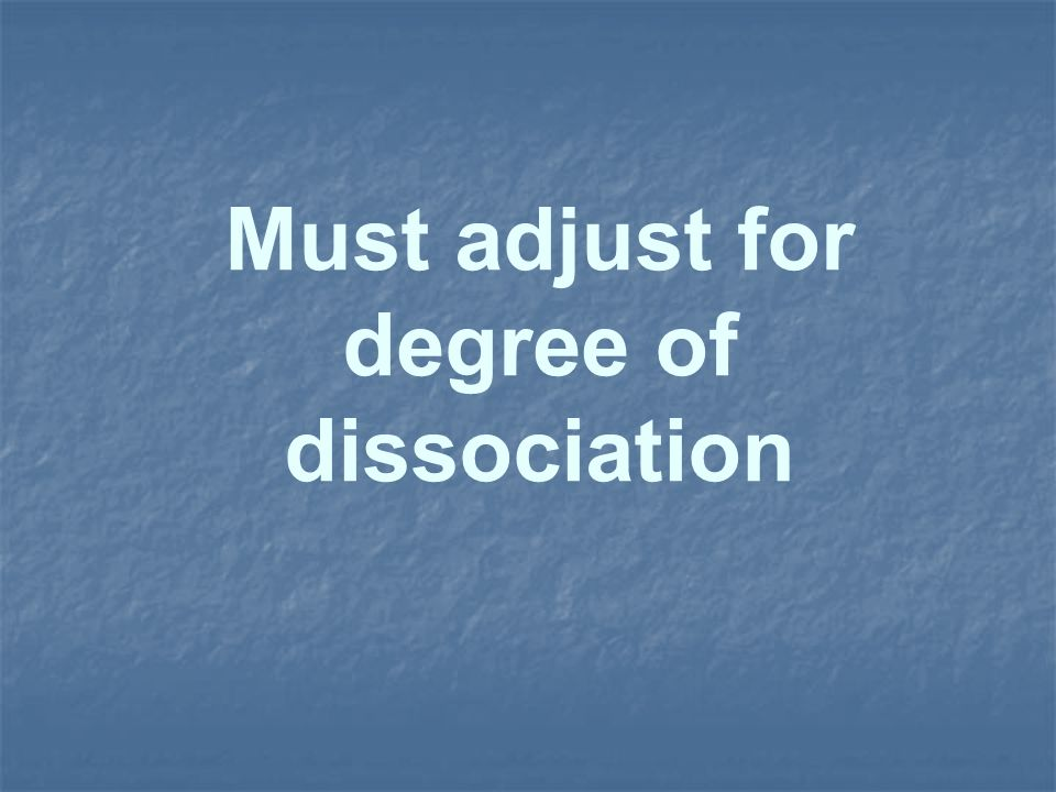 Must adjust for degree of dissociation