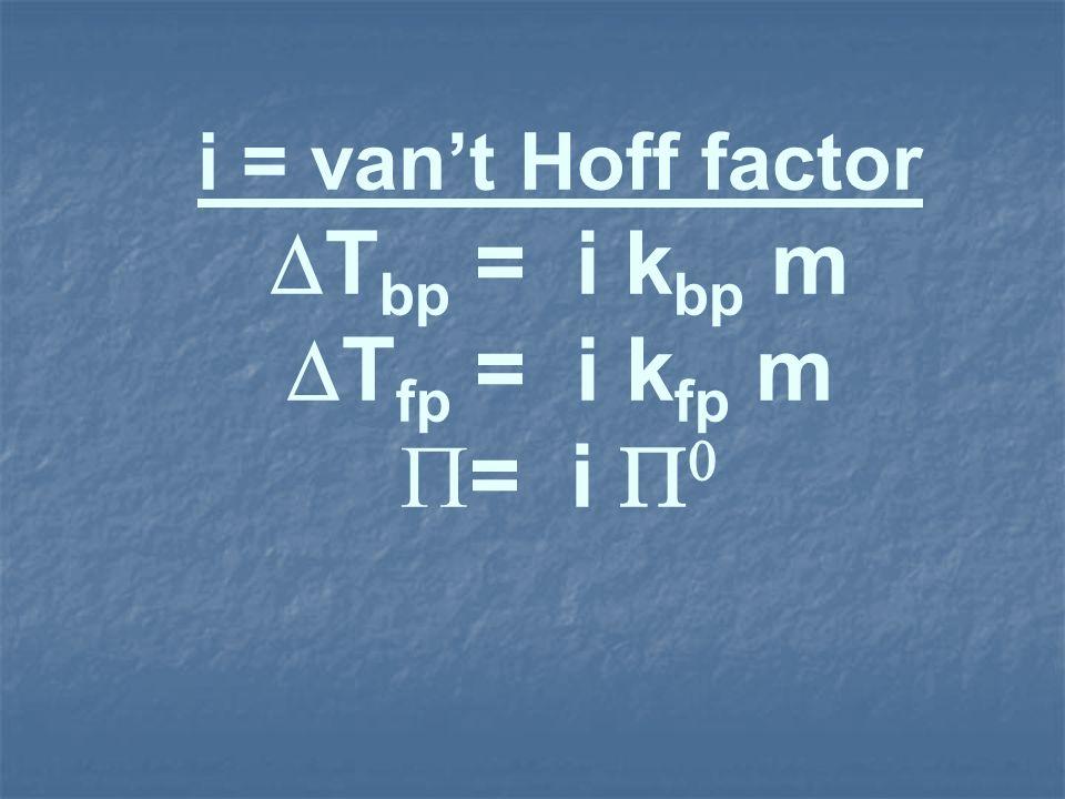 i = vant Hoff factor T bp = i k bp m T fp = i k fp m = i