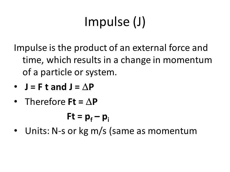 Impulse (J) Impulse is the product of an external force and time, which results in a change in momentum of a particle or system. J = F t and J = P The