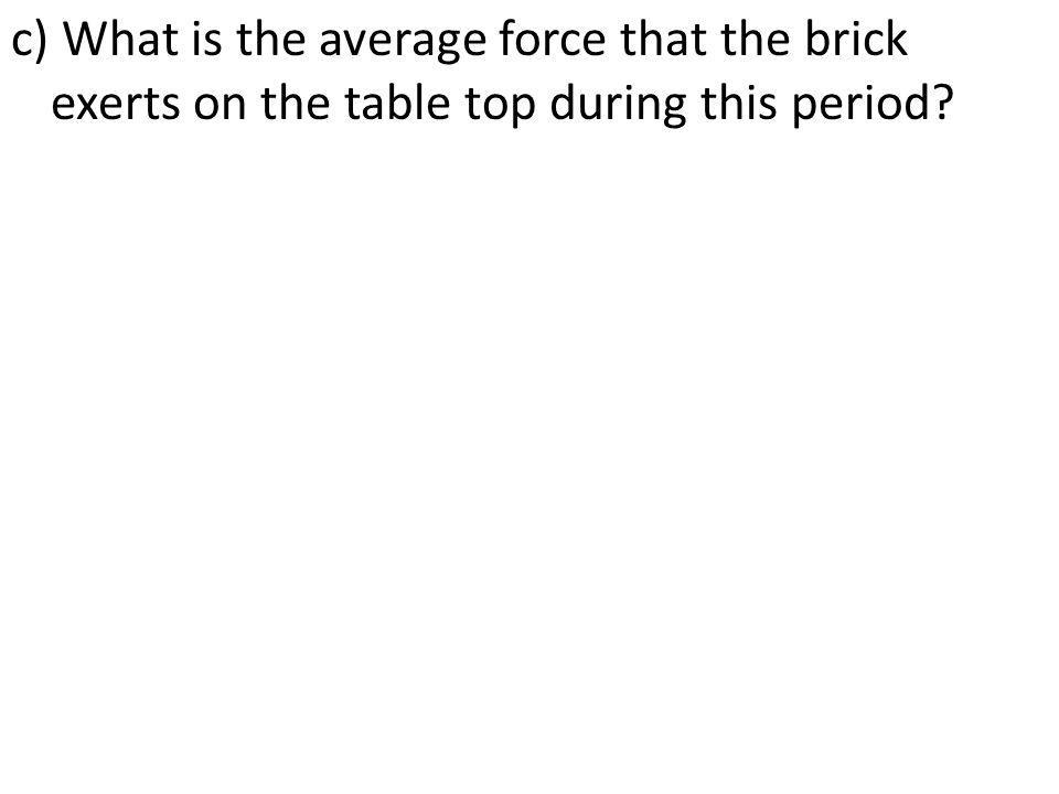 c) What is the average force that the brick exerts on the table top during this period?