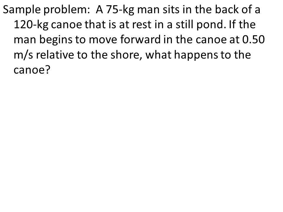 Sample problem: A 75-kg man sits in the back of a 120-kg canoe that is at rest in a still pond. If the man begins to move forward in the canoe at 0.50