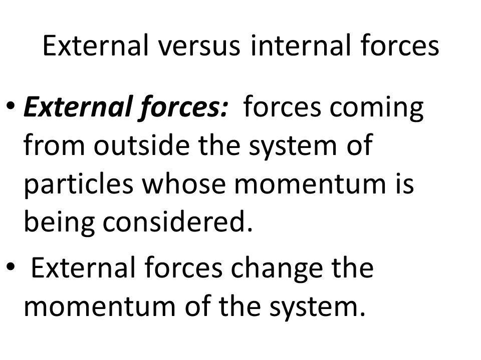 External versus internal forces External forces: forces coming from outside the system of particles whose momentum is being considered. External force