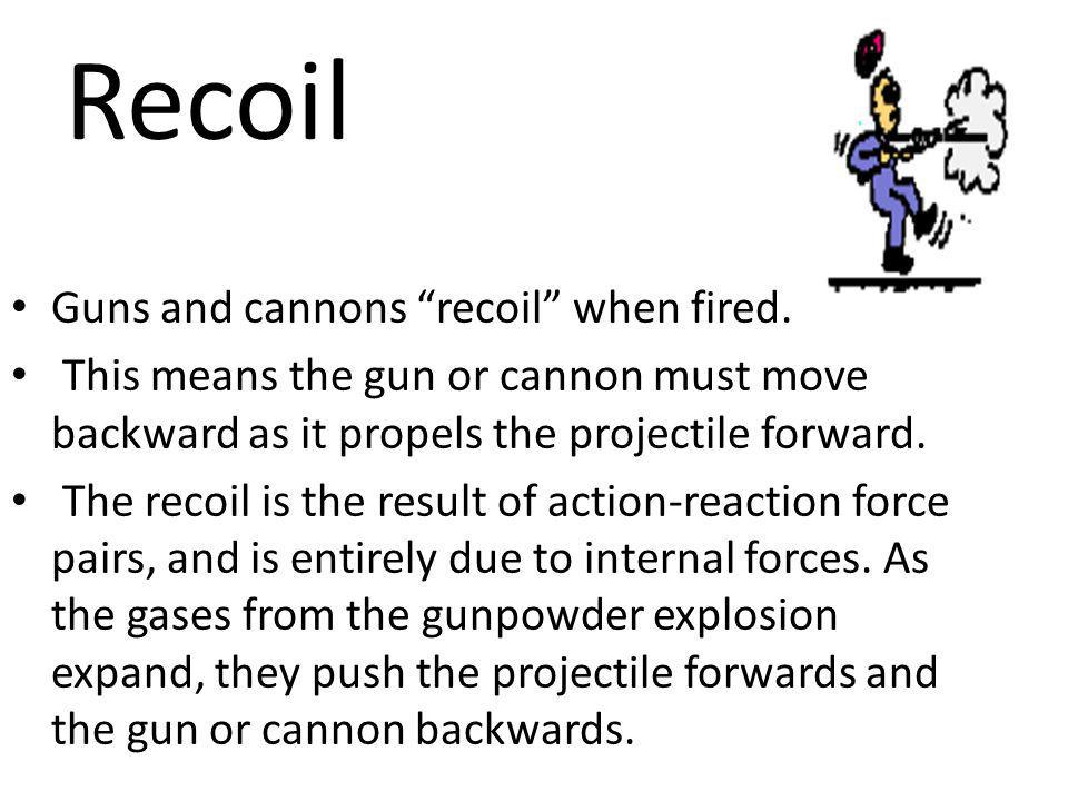 Recoil Guns and cannons recoil when fired. This means the gun or cannon must move backward as it propels the projectile forward. The recoil is the res