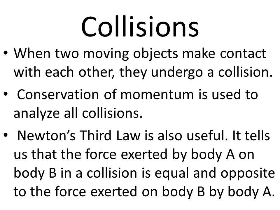 Collisions When two moving objects make contact with each other, they undergo a collision. Conservation of momentum is used to analyze all collisions.