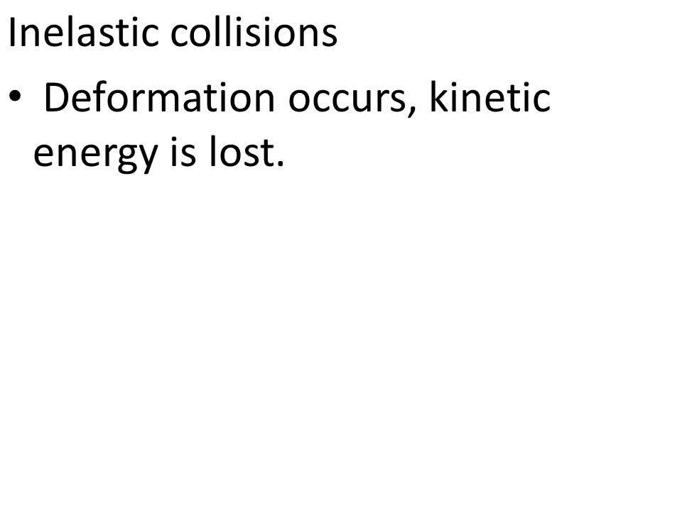Inelastic collisions Deformation occurs, kinetic energy is lost.