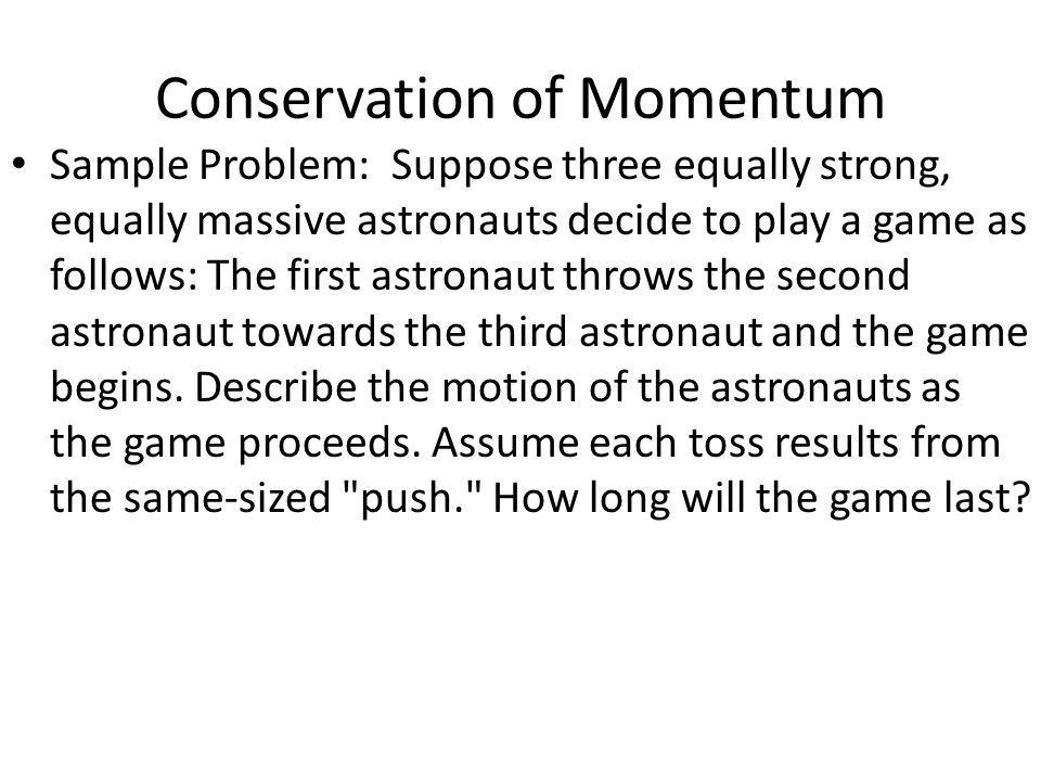 Conservation of Momentum Sample Problem: Suppose three equally strong, equally massive astronauts decide to play a game as follows: The first astronau