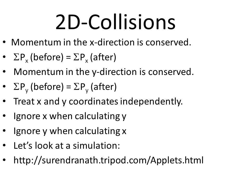2D-Collisions Momentum in the x-direction is conserved. P x (before) = P x (after) Momentum in the y-direction is conserved. P y (before) = P y (after