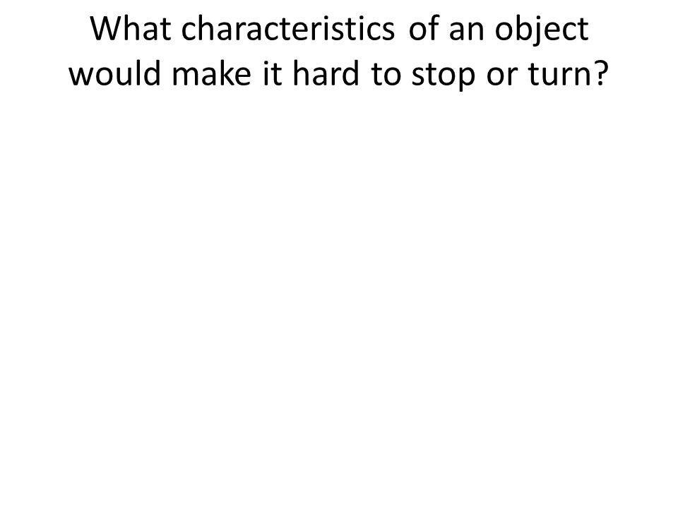 What characteristics of an object would make it hard to stop or turn?