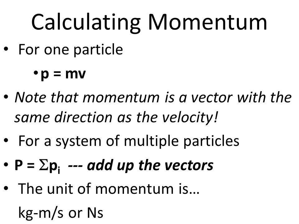 Calculating Momentum For one particle p = mv Note that momentum is a vector with the same direction as the velocity! For a system of multiple particle