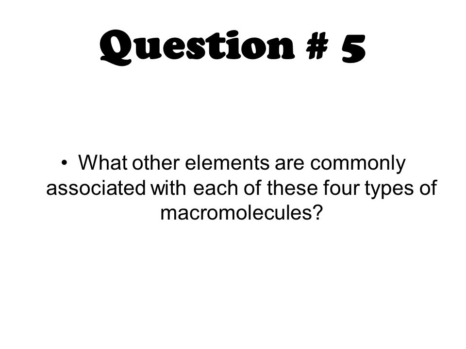 Question # 5 What other elements are commonly associated with each of these four types of macromolecules?