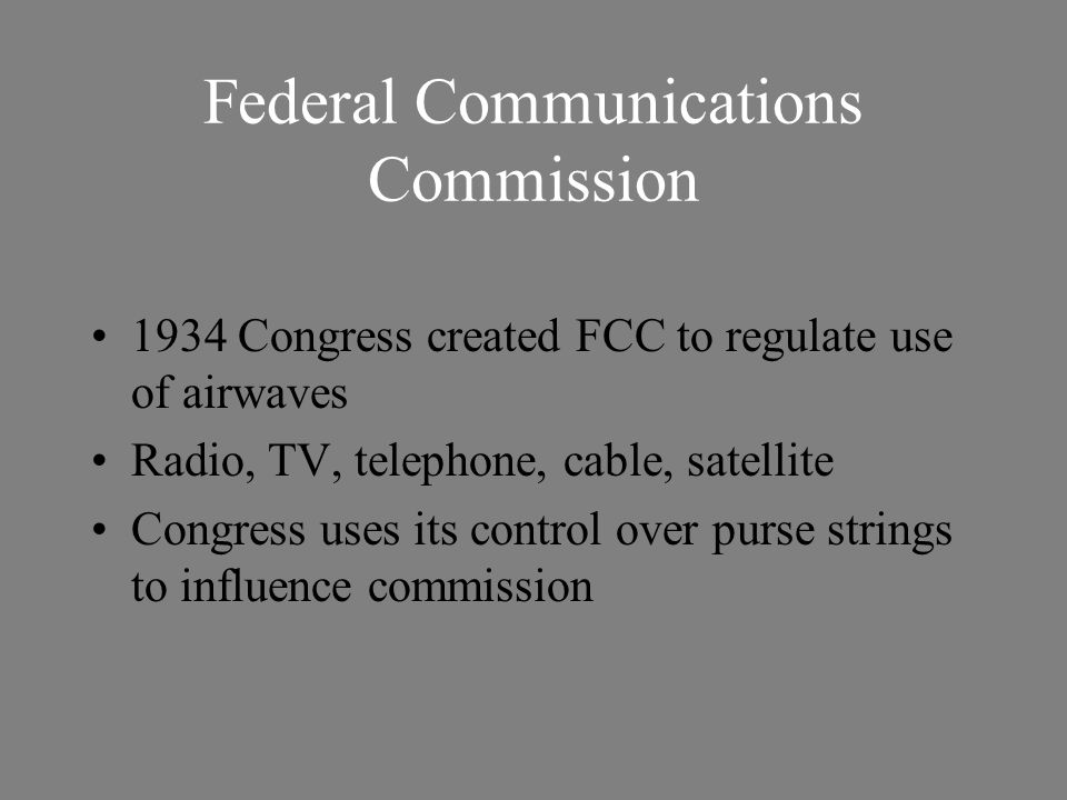 Federal Communications Commission 1934 Congress created FCC to regulate use of airwaves Radio, TV, telephone, cable, satellite Congress uses its contr