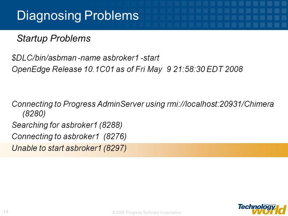 © 2008 Progress Software Corporation 14 Diagnosing Problems $DLC/bin/asbman -name asbroker1 -start OpenEdge Release 10.1C01 as of Fri May 9 21:58:30 E