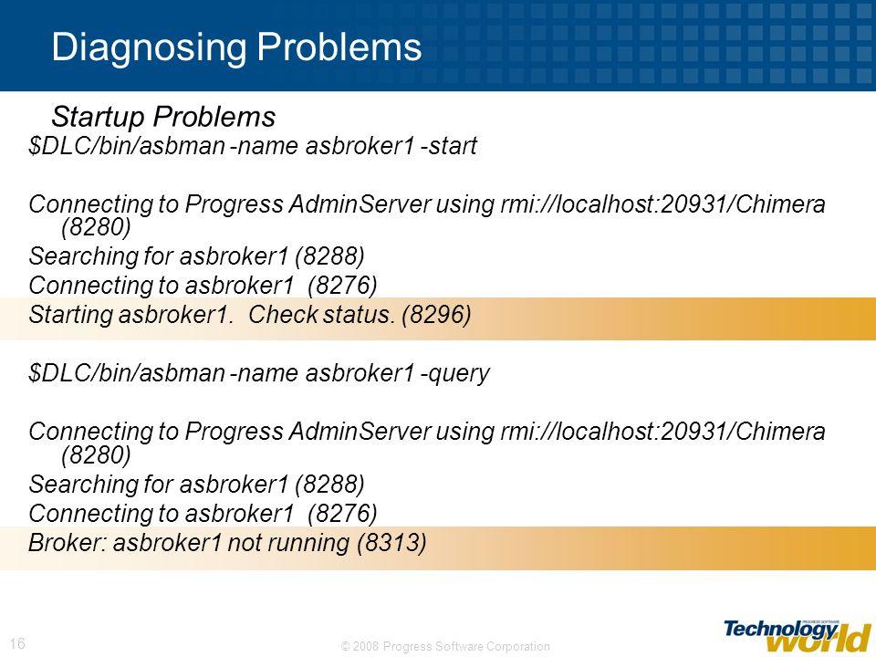© 2008 Progress Software Corporation 16 Diagnosing Problems $DLC/bin/asbman -name asbroker1 -start Connecting to Progress AdminServer using rmi://loca