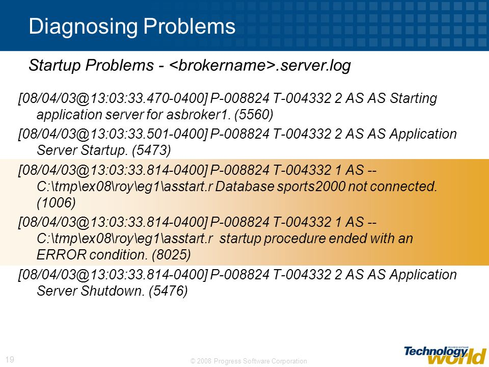 © 2008 Progress Software Corporation 19 Diagnosing Problems [08/04/03@13:03:33.470-0400] P-008824 T-004332 2 AS AS Starting application server for asb