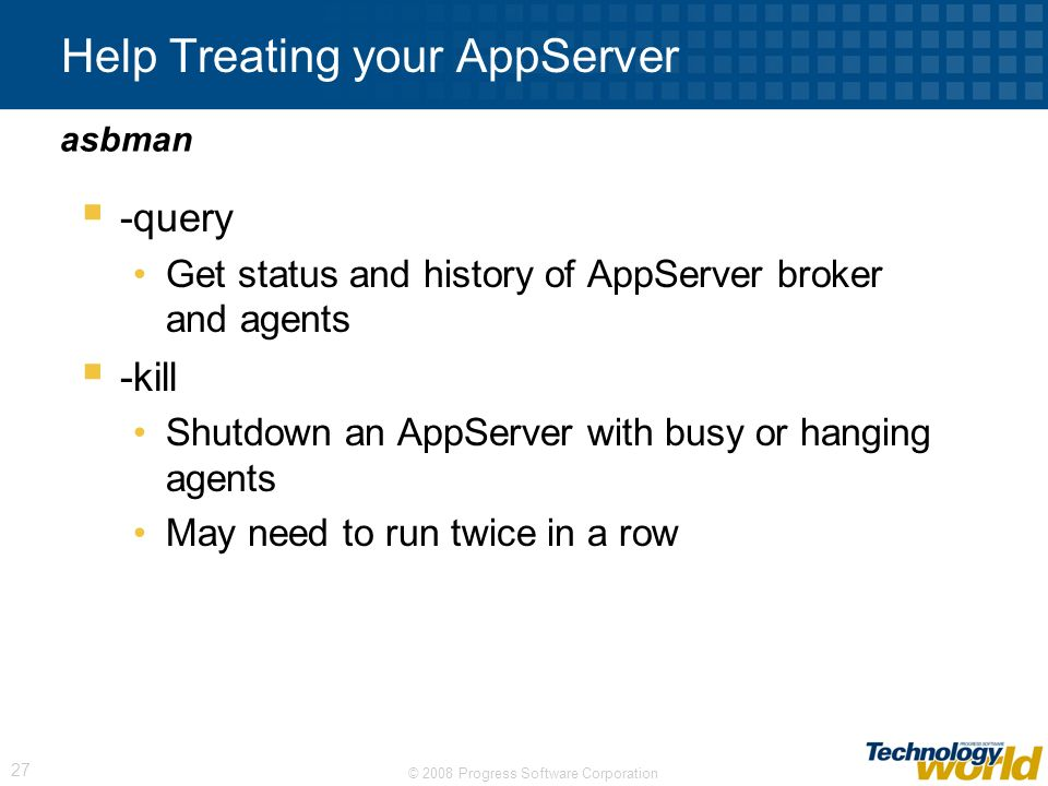 © 2008 Progress Software Corporation 27 Help Treating your AppServer -query Get status and history of AppServer broker and agents -kill Shutdown an Ap